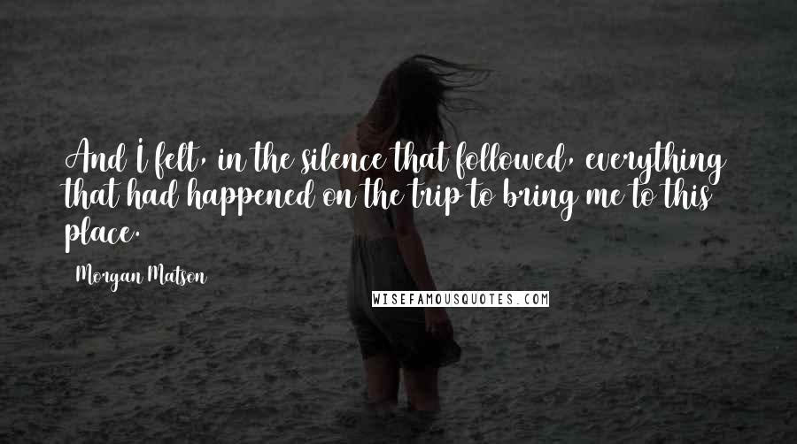 Morgan Matson quotes: And I felt, in the silence that followed, everything that had happened on the trip to bring me to this place.