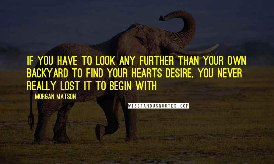 Morgan Matson quotes: If you have to look any further than your own backyard to find your hearts desire, you never really lost it to begin with