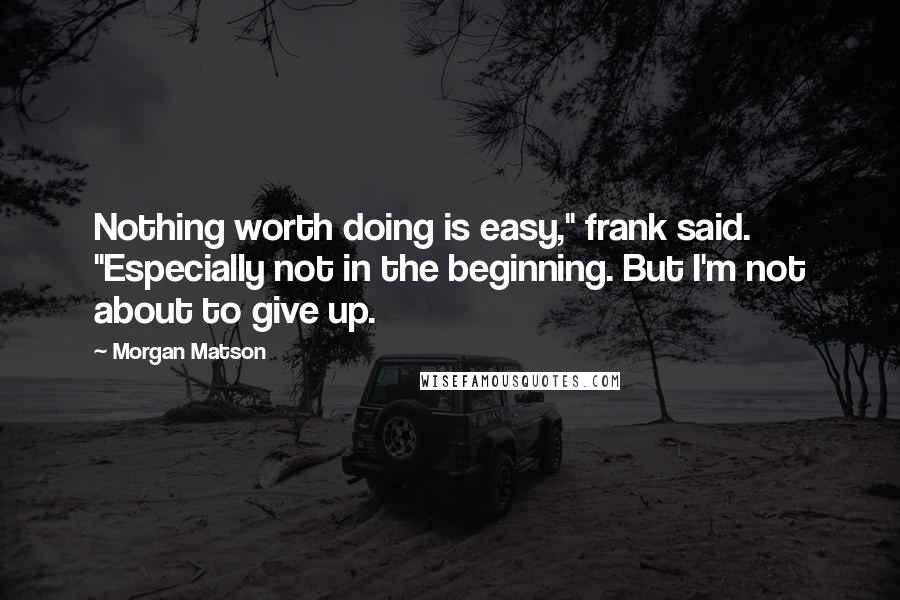 """Morgan Matson quotes: Nothing worth doing is easy,"""" frank said. """"Especially not in the beginning. But I'm not about to give up."""
