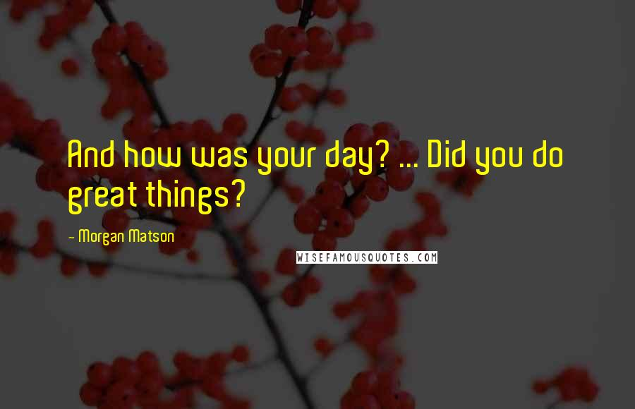 Morgan Matson quotes: And how was your day? ... Did you do great things?