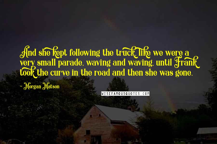 Morgan Matson quotes: And she kept following the truck, like we were a very small parade, waving and waving, until Frank took the curve in the road and then she was gone.