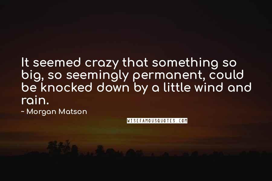 Morgan Matson quotes: It seemed crazy that something so big, so seemingly permanent, could be knocked down by a little wind and rain.