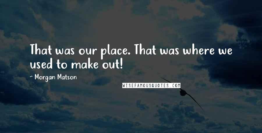 Morgan Matson quotes: That was our place. That was where we used to make out!