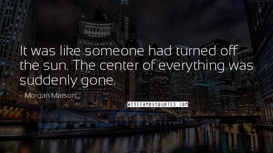 Morgan Matson quotes: It was like someone had turned off the sun. The center of everything was suddenly gone.