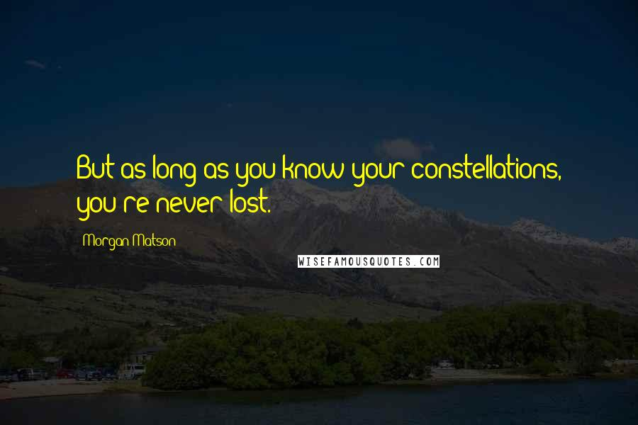 Morgan Matson quotes: But as long as you know your constellations, you're never lost.