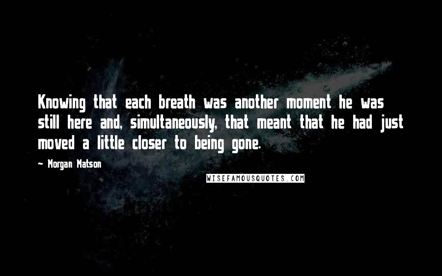 Morgan Matson quotes: Knowing that each breath was another moment he was still here and, simultaneously, that meant that he had just moved a little closer to being gone.