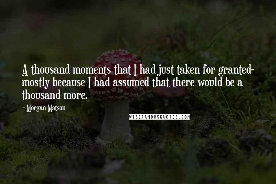Morgan Matson quotes: A thousand moments that I had just taken for granted- mostly because I had assumed that there would be a thousand more.