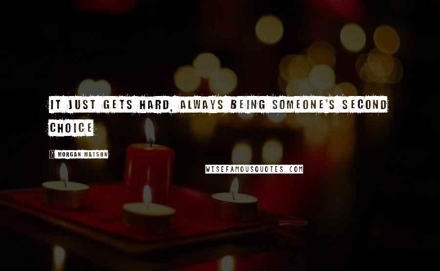 Morgan Matson quotes: It just gets hard, always being someone's second choice