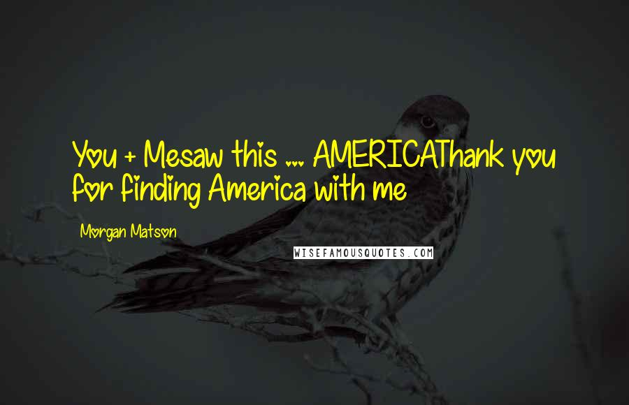 Morgan Matson quotes: You + Mesaw this ... AMERICAThank you for finding America with me