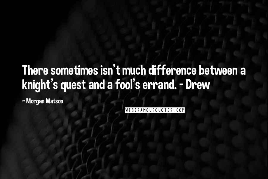 Morgan Matson quotes: There sometimes isn't much difference between a knight's quest and a fool's errand. - Drew