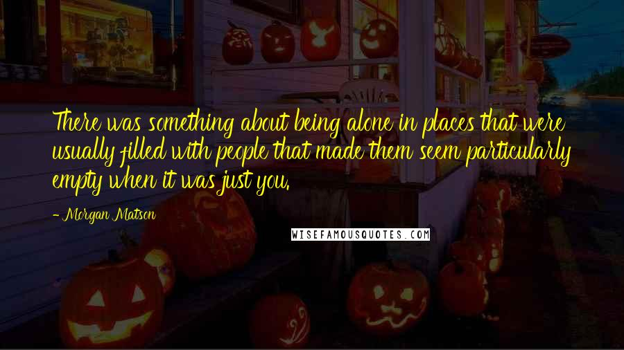 Morgan Matson quotes: There was something about being alone in places that were usually filled with people that made them seem particularly empty when it was just you.