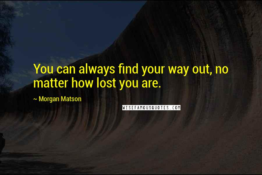 Morgan Matson quotes: You can always find your way out, no matter how lost you are.
