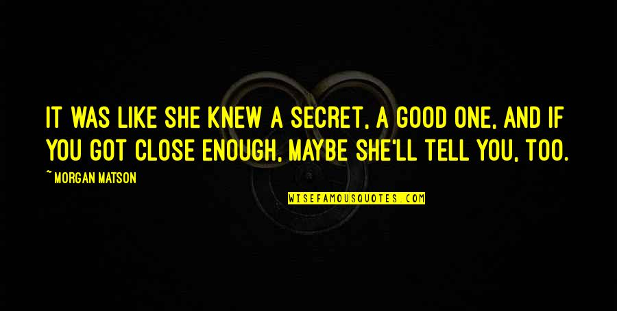 Morgan Matson Quotes By Morgan Matson: It was like she knew a secret, a
