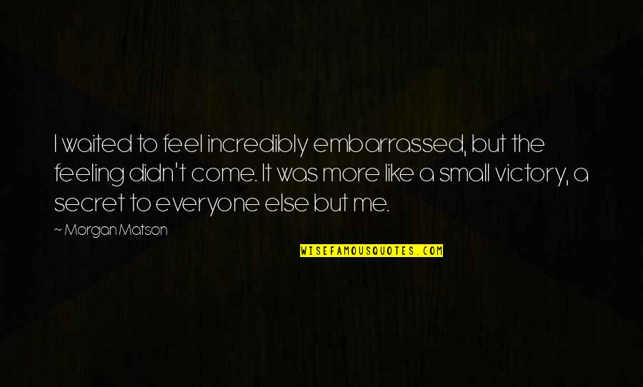 Morgan Matson Quotes By Morgan Matson: I waited to feel incredibly embarrassed, but the