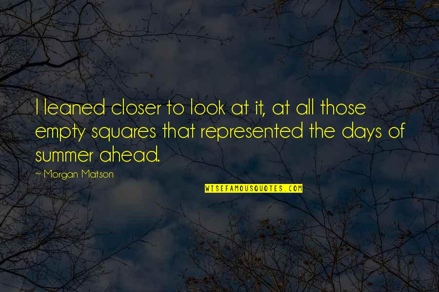 Morgan Matson Quotes By Morgan Matson: I leaned closer to look at it, at