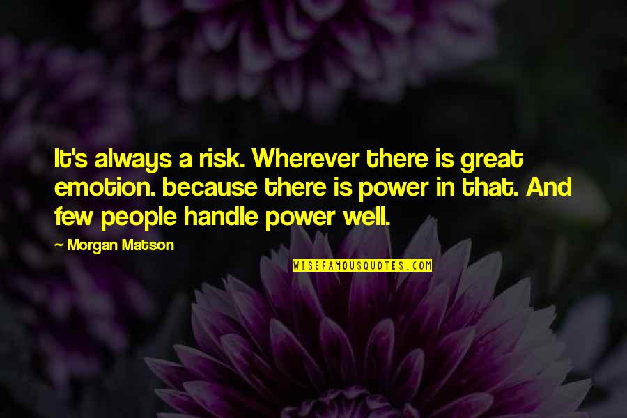 Morgan Matson Quotes By Morgan Matson: It's always a risk. Wherever there is great
