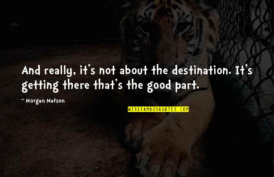 Morgan Matson Quotes By Morgan Matson: And really, it's not about the destination. It's