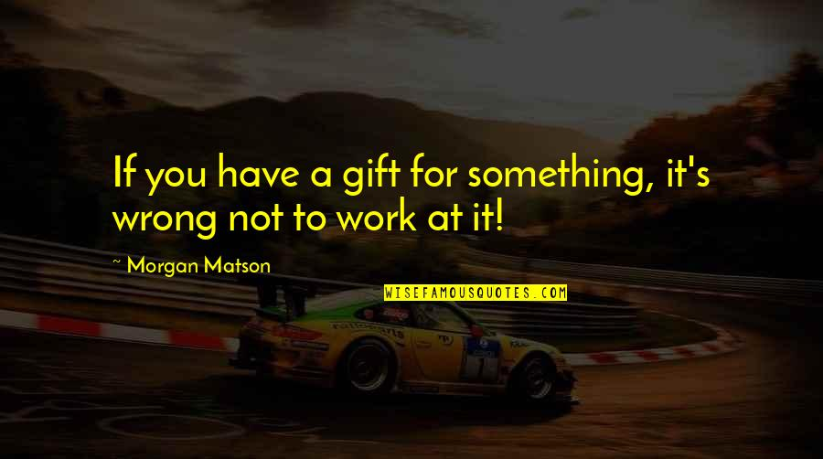 Morgan Matson Quotes By Morgan Matson: If you have a gift for something, it's
