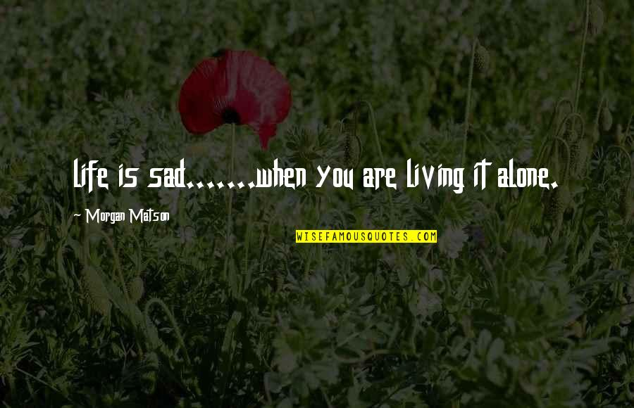 Morgan Matson Quotes By Morgan Matson: life is sad.......when you are living it alone.