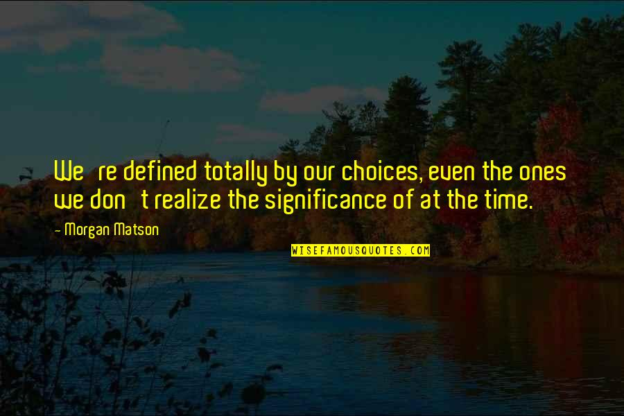 Morgan Matson Quotes By Morgan Matson: We're defined totally by our choices, even the