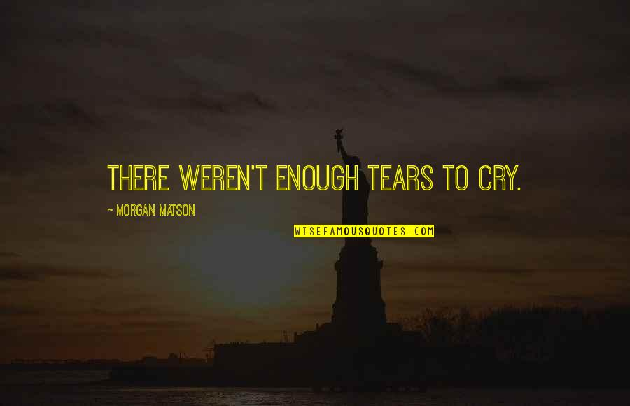Morgan Matson Quotes By Morgan Matson: There weren't enough tears to cry.