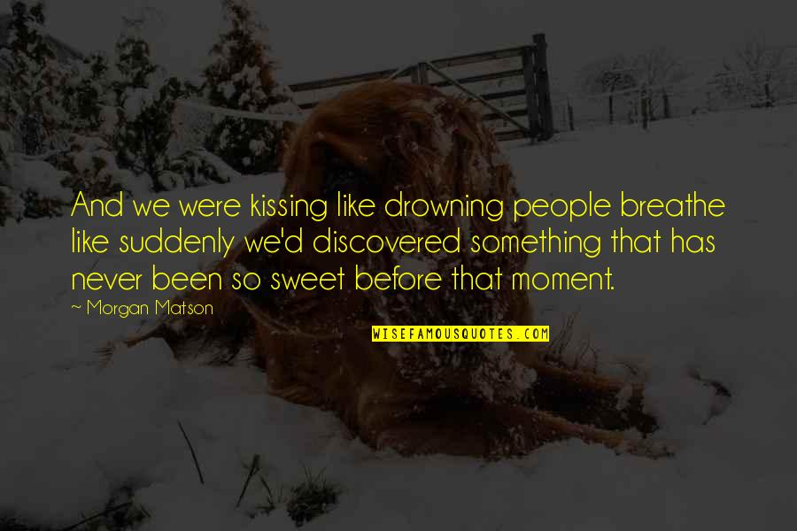 Morgan Matson Quotes By Morgan Matson: And we were kissing like drowning people breathe