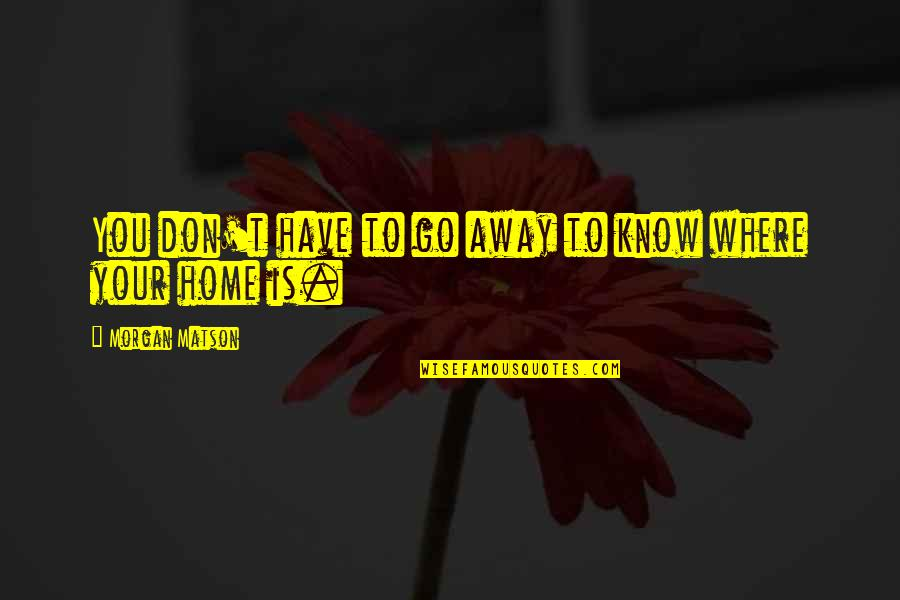 Morgan Matson Quotes By Morgan Matson: You don't have to go away to know
