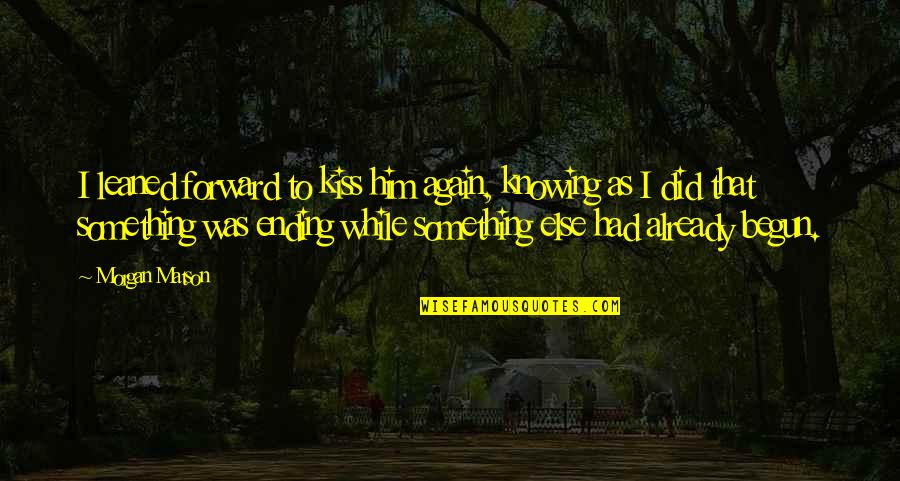 Morgan Matson Quotes By Morgan Matson: I leaned forward to kiss him again, knowing