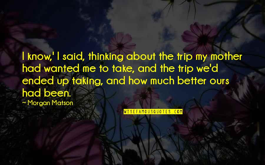 Morgan Matson Quotes By Morgan Matson: I know,' I said, thinking about the trip