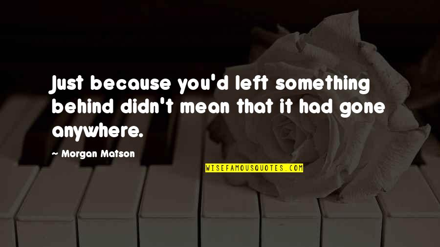 Morgan Matson Quotes By Morgan Matson: Just because you'd left something behind didn't mean