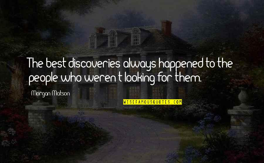 Morgan Matson Quotes By Morgan Matson: The best discoveries always happened to the people