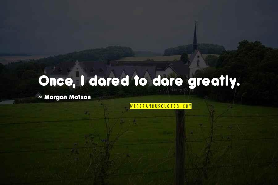 Morgan Matson Quotes By Morgan Matson: Once, I dared to dare greatly.