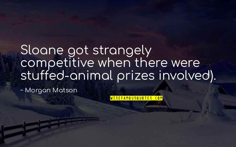 Morgan Matson Quotes By Morgan Matson: Sloane got strangely competitive when there were stuffed-animal