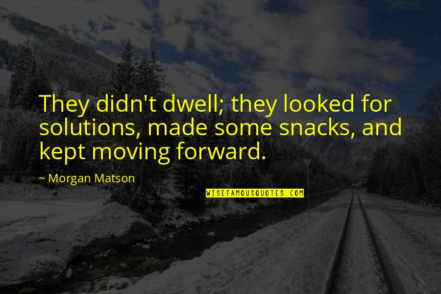 Morgan Matson Quotes By Morgan Matson: They didn't dwell; they looked for solutions, made