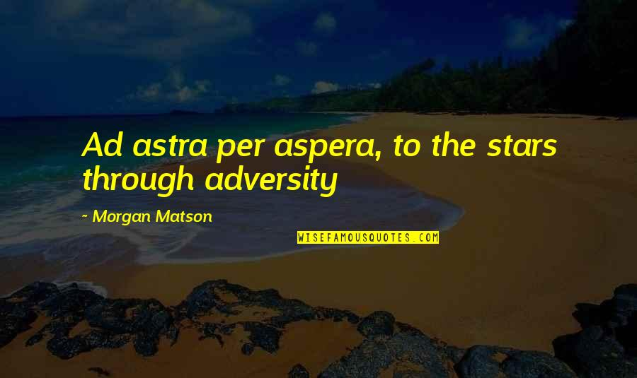 Morgan Matson Quotes By Morgan Matson: Ad astra per aspera, to the stars through
