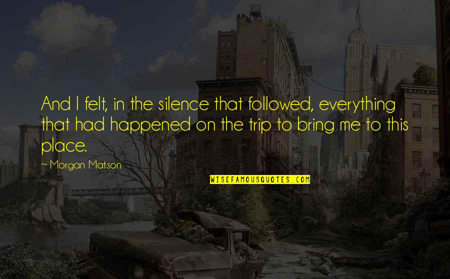 Morgan Matson Quotes By Morgan Matson: And I felt, in the silence that followed,