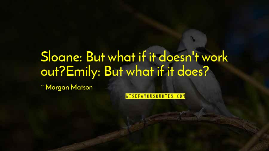 Morgan Matson Quotes By Morgan Matson: Sloane: But what if it doesn't work out?Emily: