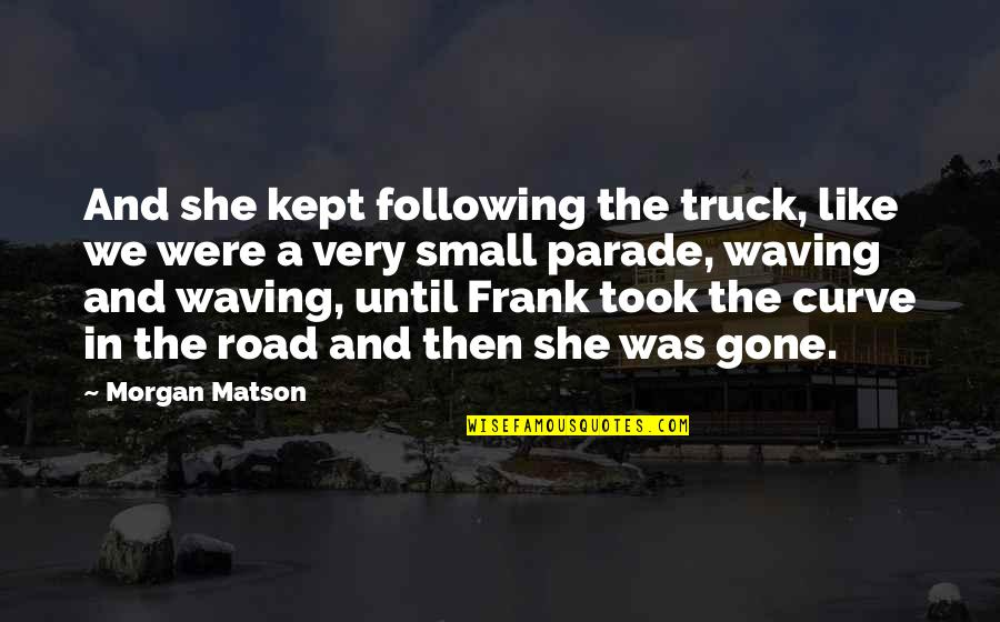 Morgan Matson Quotes By Morgan Matson: And she kept following the truck, like we