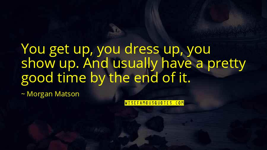 Morgan Matson Quotes By Morgan Matson: You get up, you dress up, you show