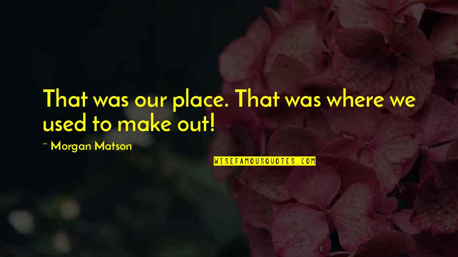 Morgan Matson Quotes By Morgan Matson: That was our place. That was where we