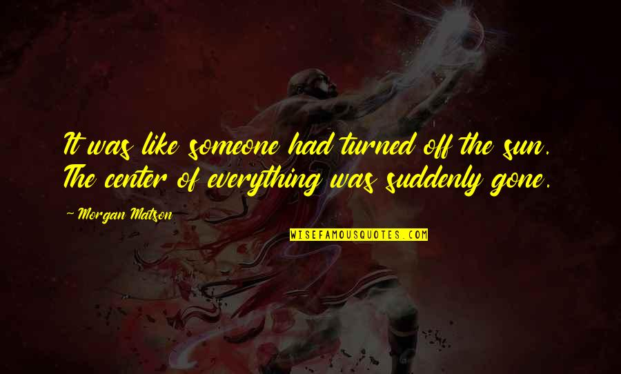 Morgan Matson Quotes By Morgan Matson: It was like someone had turned off the