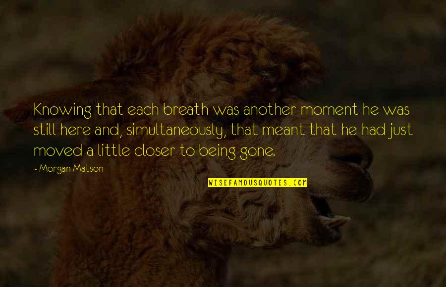 Morgan Matson Quotes By Morgan Matson: Knowing that each breath was another moment he