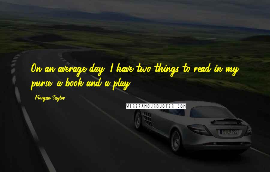 Morgan Saylor quotes: On an average day, I have two things to read in my purse: a book and a play.