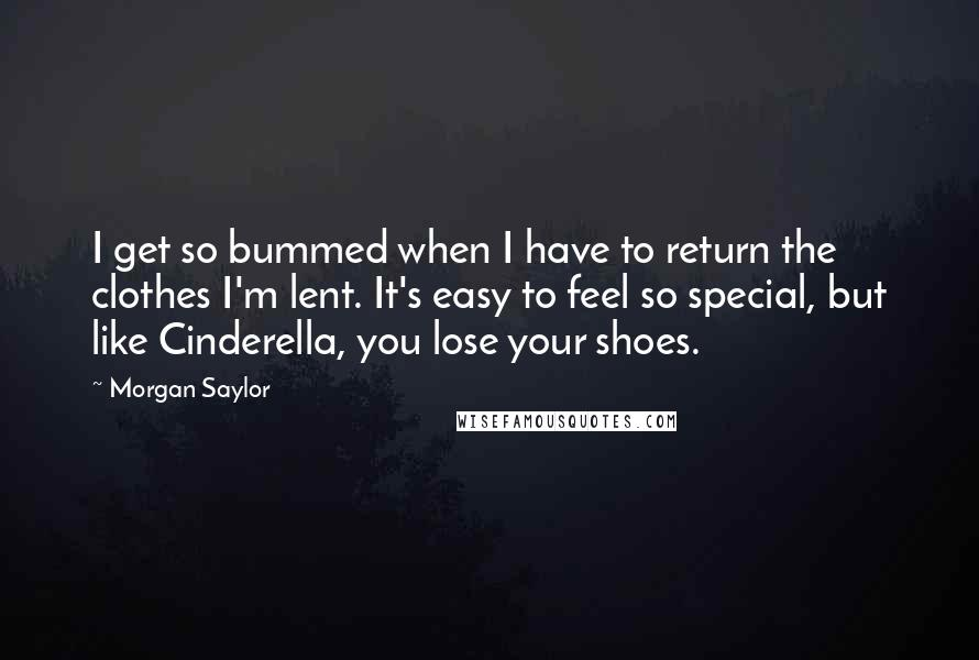 Morgan Saylor quotes: I get so bummed when I have to return the clothes I'm lent. It's easy to feel so special, but like Cinderella, you lose your shoes.