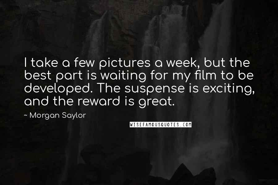 Morgan Saylor quotes: I take a few pictures a week, but the best part is waiting for my film to be developed. The suspense is exciting, and the reward is great.
