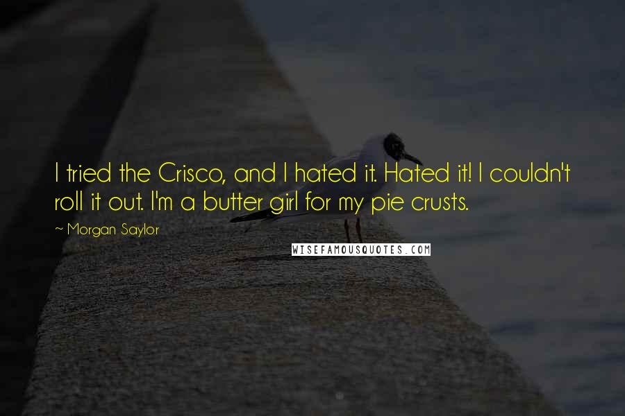 Morgan Saylor quotes: I tried the Crisco, and I hated it. Hated it! I couldn't roll it out. I'm a butter girl for my pie crusts.