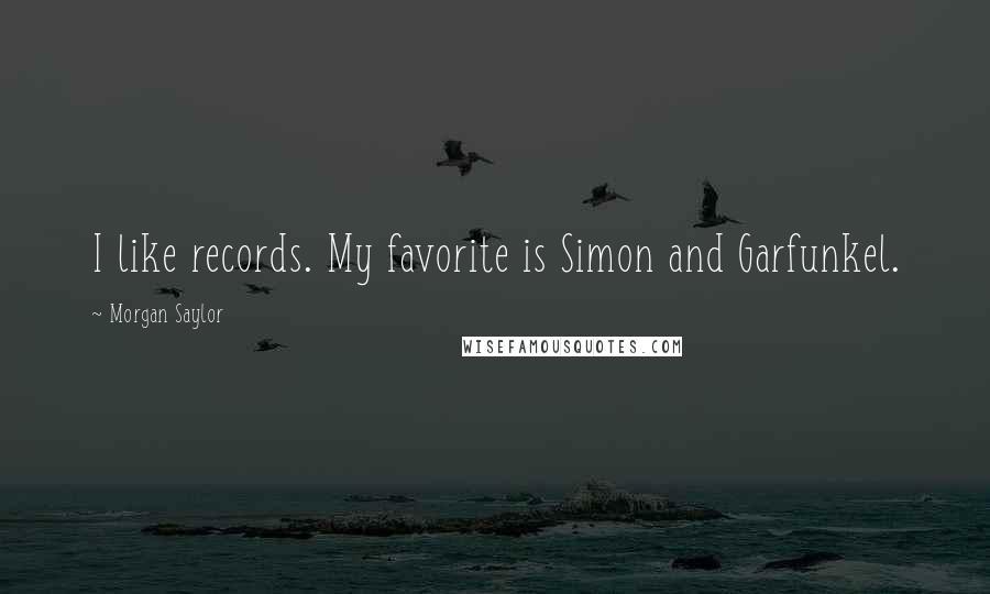 Morgan Saylor quotes: I like records. My favorite is Simon and Garfunkel.