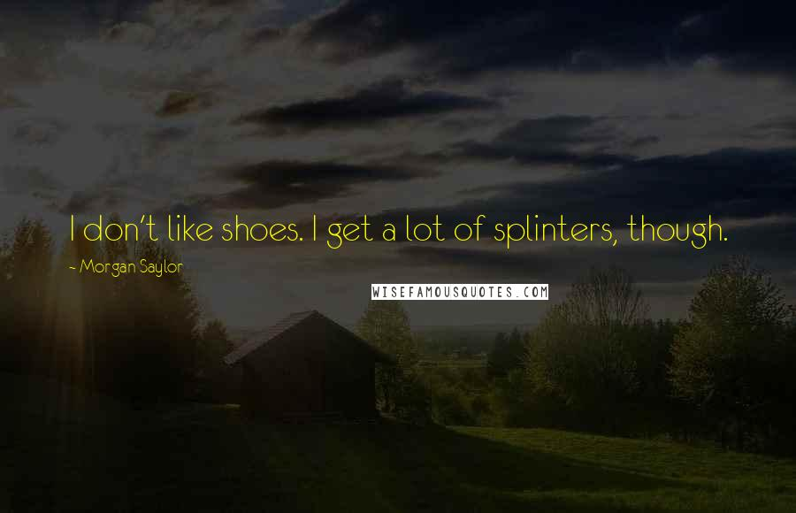 Morgan Saylor quotes: I don't like shoes. I get a lot of splinters, though.