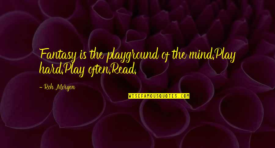Morgon Quotes By Roh Morgon: Fantasy is the playground of the mind.Play hard.Play