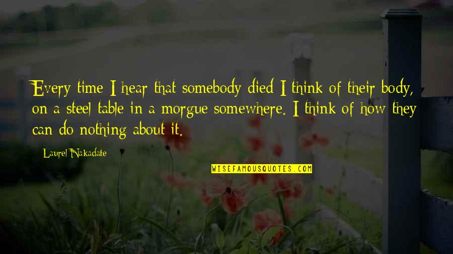 Morgue Quotes By Laurel Nakadate: Every time I hear that somebody died I